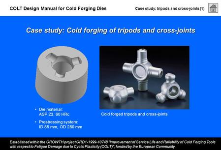 Case study: tripods and cross-joints (1) Established within the GROWTH project GRD1-1999-10748 Improvement of Service Life and Reliability of Cold Forging.