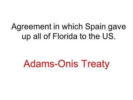 Agreement in which Spain gave up all of Florida to the US. Adams-Onis Treaty.