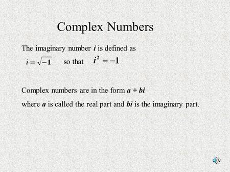 Complex Numbers The imaginary number i is defined as so that Complex numbers are in the form a + bi where a is called the real part and bi is the imaginary.