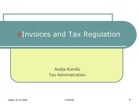 Naklo, 22.10.2004 A.Komšo 1 eInvoices and Tax Regulation Andja Komšo Tax Administration.