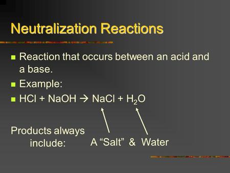 "Neutralization Reactions Reaction that occurs between an acid and a base. Example: HCl + NaOH  NaCl + H 2 O & Water Products always include: A ""Salt"""