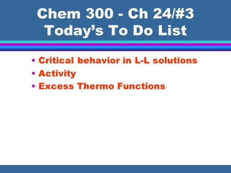 Chem 300 - Ch 24/#3 Today's To Do List Critical behavior in L-L solutions Activity Excess Thermo Functions.