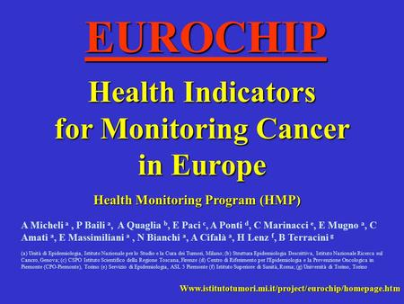 EUROCHIP Health Indicators for Monitoring Cancer in Europe Health Monitoring Program (HMP) Www.istitutotumori.mi.it/project/eurochip/homepage.htm A Micheli.