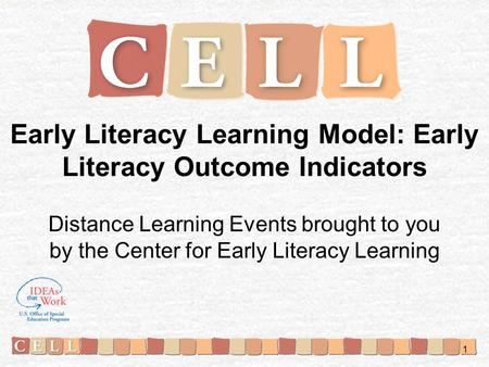 Early Literacy Learning Model: Early Literacy Outcome Indicators Distance Learning Events brought to you by the Center for Early Literacy Learning 1.