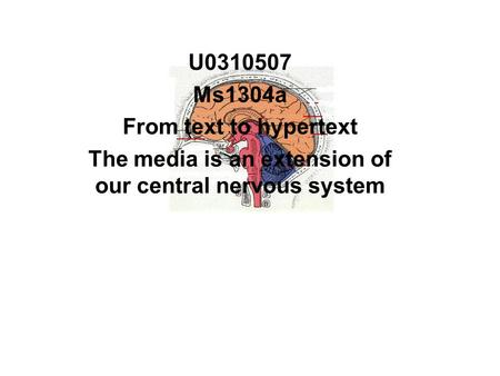 U0310507 Ms1304a From text to hypertext The media is an extension of our central nervous system.