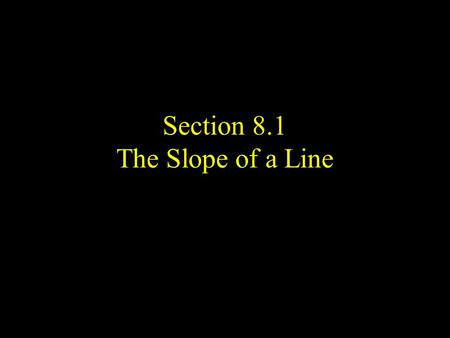 Section 8.1 The Slope of a Line. Definition- Linear Equation Any equation that can be put into the from ax + by = c, where a, b, and c are real numbers.