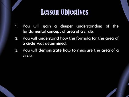 Lesson Objectives 1.You will gain a deeper understanding of the fundamental concept of area of a circle. 2.You will understand how the formula for the.
