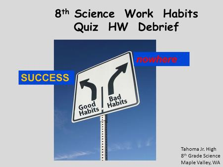 8 th Science Work Habits Quiz HW Debrief Tahoma Jr. High 8 th Grade Science Maple Valley, WA SUCCESS nowhere.