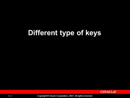 11-1 Copyright © Oracle Corporation, 2001. All rights reserved. Different type of keys.
