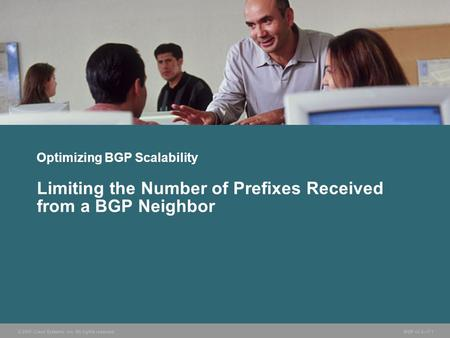 © 2005 Cisco Systems, Inc. All rights reserved. BGP v3.2—7-1 Optimizing BGP Scalability Limiting the Number of Prefixes Received from a BGP Neighbor.