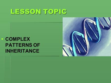 LESSON TOPIC   COMPLEX PATTERNS OF INHERITANCE.