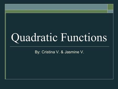 Quadratic Functions By: Cristina V. & Jasmine V..