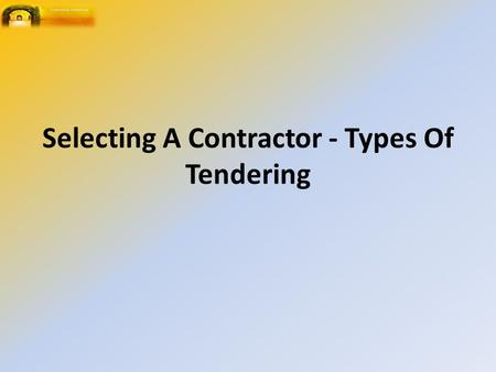 Selecting A Contractor - Types Of Tendering. Requirements of the Contractor Has experience with the type of project to be developed. Is able to cope with.