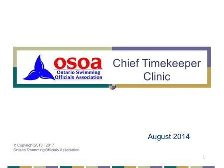 © Copyright 2013 - 2017 Ontario Swimming Officials' Association 1 Chief Timekeeper Clinic August 2014.