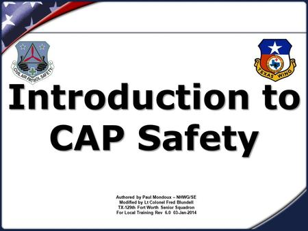 Introduction to CAP Safety Authored by Paul Mondoux – NHWG/SE Modified by Lt Colonel Fred Blundell TX-129th Fort Worth Senior Squadron For Local Training.