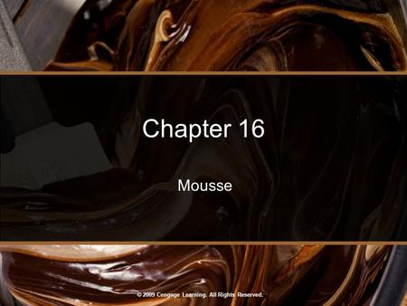 © 2009 Cengage Learning. All Rights Reserved. Chapter 16 Mousse.
