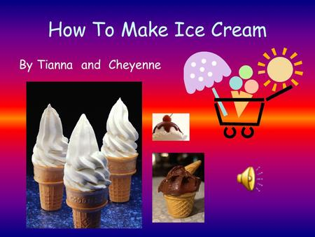 How To Make Ice Cream By Tianna and Cheyenne Introduction Slurp! Did you just finish eating ice cream from the store? Do you want to know how to make.