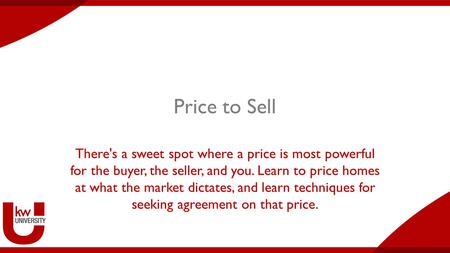 Price to Sell There's a sweet spot where a price is most powerful for the buyer, the seller, and you. Learn to price homes at what the market dictates,