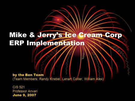 Mike & Jerry's Ice Cream Corp ERP Implementation by the Ben Team (Team Members: Randy Knebel, Lenart Collier, William Alex) CIS 521 Professor Anvari June.