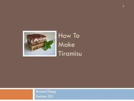 "How To Make Tiramisu Bryant Chung Section 501 1. Information  Tiramisu is an Italian dessert that is traditionally served as an afternoon ""boost""  Contains."