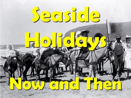 Seaside Holidays Now and Then. People used to travel to the seaside by steam train. The trains were always full and the stations very crowded.
