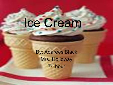 Ice Cream By: Adarees Black Mrs. Holloway 7 th hour.