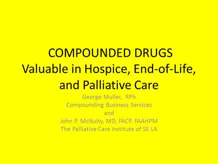 COMPOUNDED DRUGS Valuable in Hospice, End-of-Life, and Palliative Care George Muller, RPh Compounding Business Services and John P. McNulty, MD, FACP,