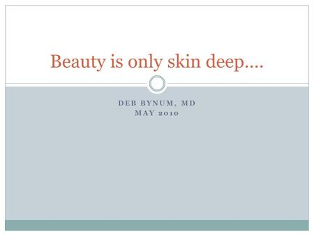 DEB BYNUM, MD MAY 2010 Beauty is only skin deep…..