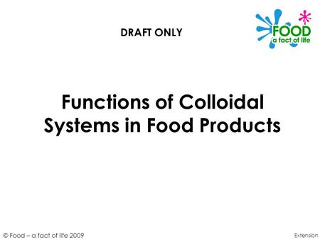 © Food – a fact of life 2009 Functions of Colloidal Systems in Food Products Extension DRAFT ONLY.
