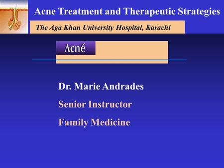 The Aga Khan University Hospital, Karachi Dr. Marie Andrades Senior Instructor Family Medicine Acne Treatment and Therapeutic Strategies.