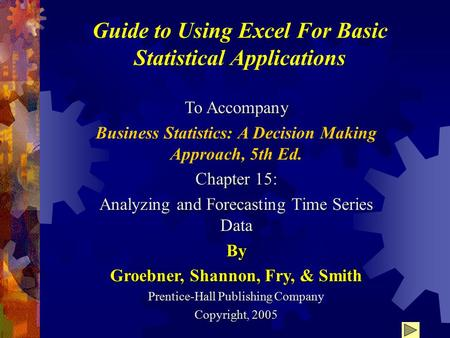 Guide to Using Excel For Basic Statistical Applications To Accompany Business Statistics: A Decision Making Approach, 5th Ed. Chapter 15: Analyzing and.
