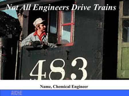 Not All Engineers Drive Trains Name, Chemical Engineer.