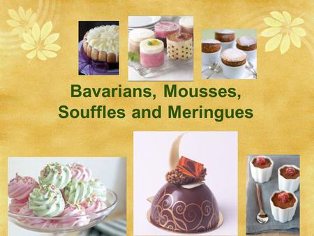 Bavarians, Mousses, Souffles and Meringues. Ingredients  Eggs  lightness, richness, flavor and color.  Emusifier, gives a fine grain (smooth) mousse.