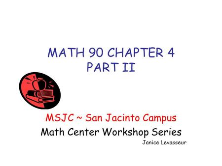 MATH 90 CHAPTER 4 PART II MSJC ~ San Jacinto Campus Math Center Workshop Series Janice Levasseur.