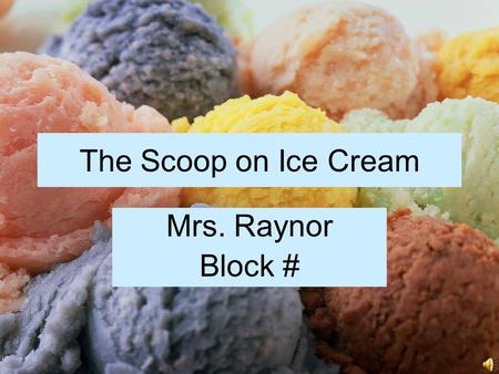 The Scoop on Ice Cream Mrs. Raynor Block #. History of Ice Cream Traced back to at least the 4th century B.C. Likely brought from China back to Europe.