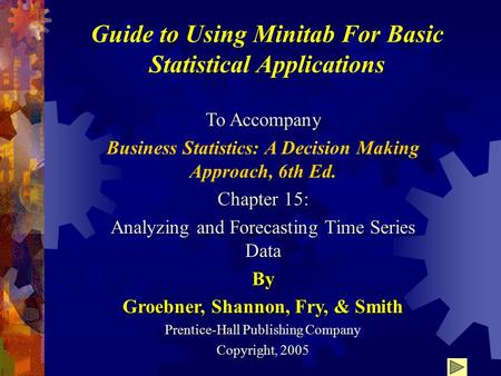 Guide to Using Minitab For Basic Statistical Applications To Accompany Business Statistics: A Decision Making Approach, 6th Ed. Chapter 15: Analyzing and.