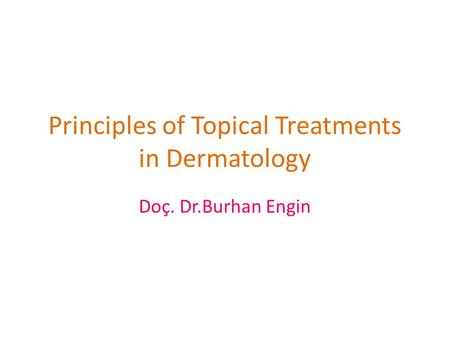 Principles of Topical Treatments in Dermatology Doç. Dr.Burhan Engin.