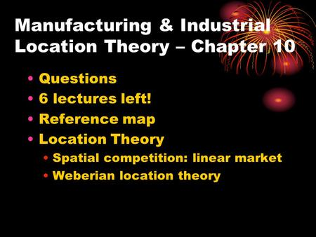 Manufacturing & Industrial Location Theory – Chapter 10 Questions 6 lectures left! Reference map Location Theory Spatial competition: linear market Weberian.