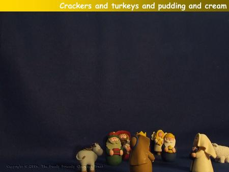 Crackers and turkeys and pudding and cream