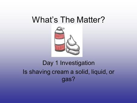 What's The Matter? Day 1 Investigation Is shaving cream a solid, liquid, or gas?