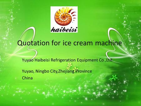 Quotation for ice cream machine Yuyao Haibeisi Refrigeration Equipment Co.,Ltd. Yuyao, Ningbo City,Zhejiang Province China.