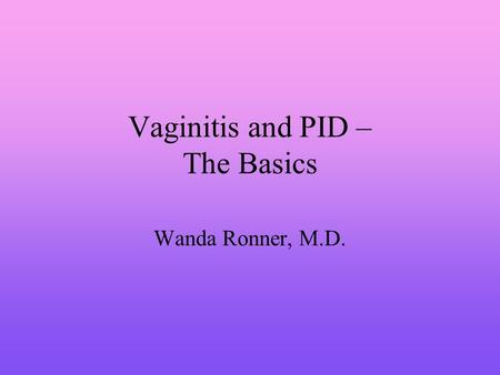 Vaginitis and PID – The Basics Wanda Ronner, M.D..