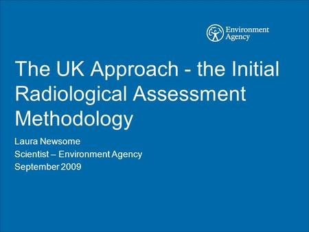 The UK Approach - the Initial Radiological Assessment Methodology Laura Newsome Scientist – Environment Agency September 2009.