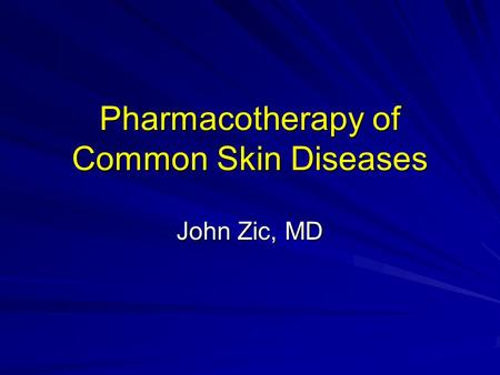Pharmacotherapy of Common Skin Diseases John Zic, MD.