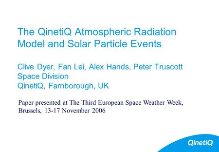 1 The QinetiQ Atmospheric Radiation Model and Solar Particle Events Clive Dyer, Fan Lei, Alex Hands, Peter Truscott Space Division QinetiQ, Farnborough,