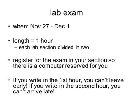 Lab exam when: Nov 27 - Dec 1 length = 1 hour –each lab section divided in two register for the exam in your section so there is a computer reserved for.