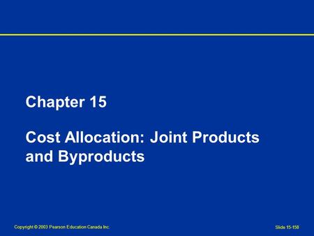 Copyright © 2003 Pearson Education Canada Inc. Slide 15-158 Chapter 15 Cost Allocation: Joint Products and Byproducts.