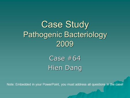 Case Study Pathogenic Bacteriology 2009 Case #64 Hien Dang Note: Embedded in your PowerPoint, you must address all questions in the case!