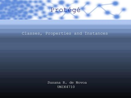 Protégé Classes, Properties and Instances Susana R. de Novoa UNIK4710.