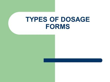 TYPES OF DOSAGE FORMS.